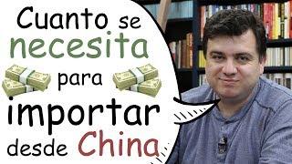 Cuanto se necesita para importar desde China | Cuanto Dinero? | Cuanta Cantidad?