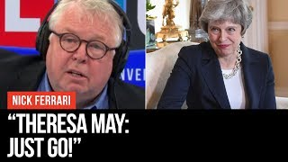 Message For Theresa May: Just Go! - Nick Ferrari - LBC