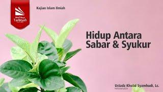 Hidup Antara Sabar & Syukur  Ustadz Kholid Syamhudi Lc