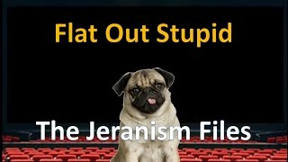 Flat Out Stupid, The Jeranism Files: Episode 1