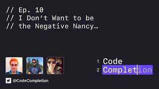 Code Completion Episode 10: I Don't Want to be the Negative Nancy...