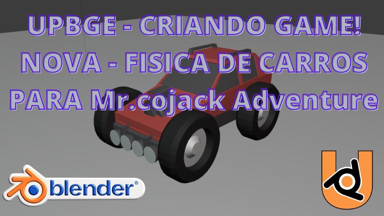 UPBGE - CRIANDO GAME! NOVA - FISICA DE CARROS PARA Mr.Cojack Adventure