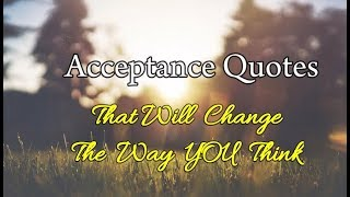 7 Acceptance Quotes that will change the way you think