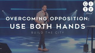OVERCOMING OPPOSITION: USE BOTH HANDS - Build The City