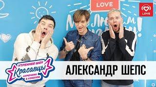 Александр Шепс в гостях у Красавцев Love Radio 05.10.2018