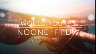 Would You Go - NOONE ft.DIV