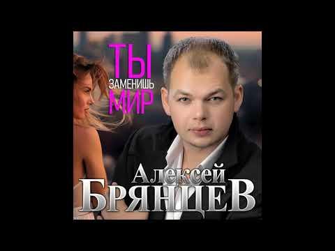 Алексей Брянцев - Ты заменишь мир