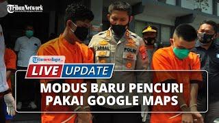 LIVE UPDATE: Modus Baru Komplotan Pencuri, Pakai Google Gallery dan Google Maps