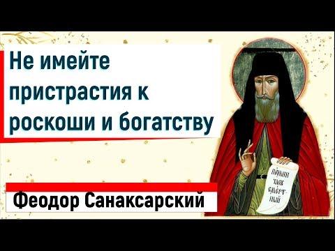 Не имейте ПРИСТРАСТИЯ к роскоши и богатству - Преподобный старец Феодор Санаксарский