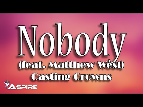 Nobody (lyrics) ~ Casting Crowns ~ Nobody (featuring Matthew West)