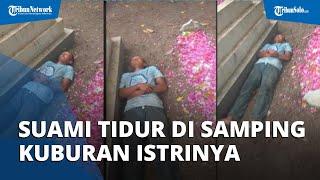 Viral Video Suami Tidur di Samping Kuburan, Netizen Menduga Makam Tersebut Adalah Makam Istrinya