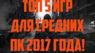 ТОП 5 ЛУЧШИХ ИГР ДЛЯ СРЕДНИХ ПК - 2017 ГОДА