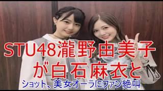 STU48瀧野由美子が白石麻衣と2ショット、美女オーラにファン絶叫