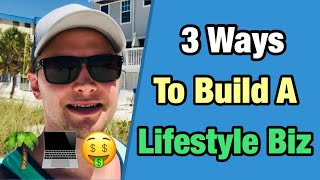 3 Ways To Build A Lifestyle Business (How I Make $100,000+ Per Year)
