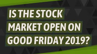 Is the stock market open on Good Friday 2019?