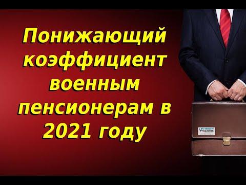 Понижающий коэффициент военным пенсионерам в 2021 году. Будет ли отмена. Последние новости.