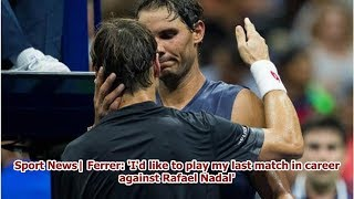 Sport News  Ferrer: 'I'd like to play my last match in career against Rafael Nadal'