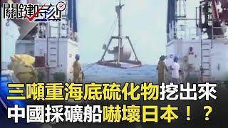 三噸重海底硫化物照樣挖出來 中國採礦船嚇壞日本!? 關鍵時刻 20180604-5 黃世聰   劉燦榮 丁學偉