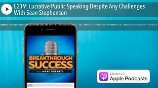 E219: Lucrative Public Speaking Despite Any Challenges With Sean Stephenson