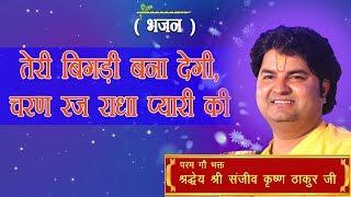 Teri Bigdi Bana Degi Charan Raj Radha Pyari Ki || Shri Sanjeev Krishna Thakur Ji