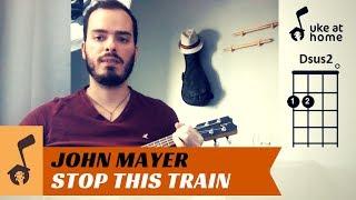 John Mayer - Stop This Train   Ukulele Tutorial