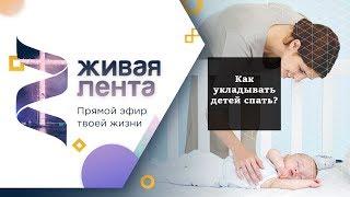 Живая лента | Выпуск 41 | Как укладывать детей спать