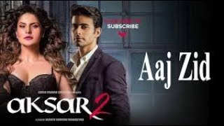 Aaj Zid   Video Song | Aksar 2 | Arijit Singh, Mithoon | Zareen Khan, Gautam Rode
