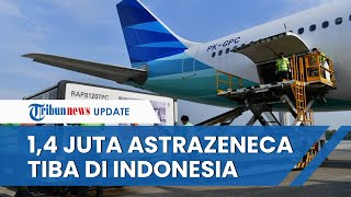 Indonesia Kedatangan 1,4 Juta Dosis Vaksin AstraZeneca, Hibah dari Pemerintah Australia dan Jepang