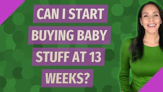 Can I start buying baby stuff at 13 weeks?