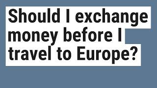 Should I exchange money before I travel to Europe?