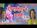 Ae Ganesh Ke Mummy || ऐ गणेश के मम्मी || Kalpana || Dj Bolbam 2018 || Dj Rk Nk Raja