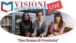 "Visioni Metropolitane Live incontra le attrici di ""Due donne di provincia"" di Dacia Marain"