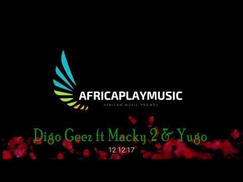 Digo Geez ft Macky 2 & Yugo-follow me on twitter-Africaplaymusic