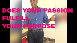 DOES YOUR PASSION FULFILL YOUR PURPOSE