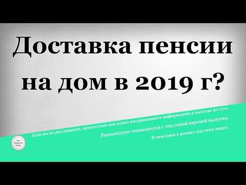 Доставка пенсии на дом в 2019 году