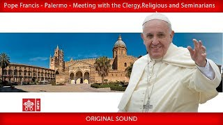 Pope Francis – Palermo – Meeting with Priests, Religious and Seminarians