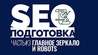 SEOподготовка. Часть 3. Главное зеркало сайта и файл robots.txt