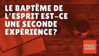 LE BAPTÊME DE L'ESPRIT EST-CE UNE SECONDE EXPÉRIENCE ?
