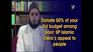 Donate 50% of your Eid budget among poor: UP Islamic cleric's appeal to people - Download this Video in MP3, M4A, WEBM, MP4, 3GP