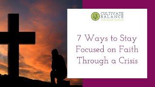 7 Ways to Stay Focused on Faith Through Turmoil and Crisis