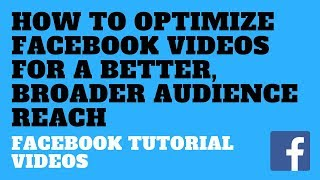How to Optimize Facebook Videos for a Better, Broader Audience Reach