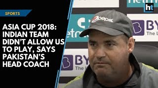 Asia Cup 2018: Indian team didn't allow us to play, says Pakistan's head coach | Kholo.pk