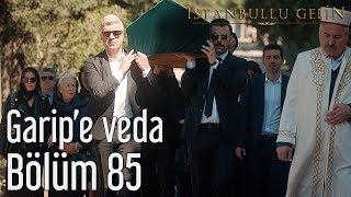 İstanbullu Gelin 85. Bölüm - Garip'e Veda