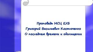 4.Проповедь МСЦ ЕХБ.Григорий Костюченко.О последнем времени и обльщениях