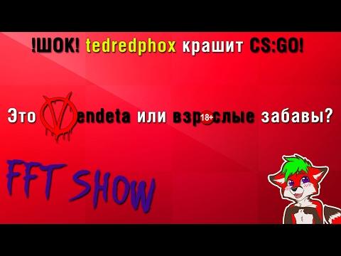 !ШОК! tedredphox крашит CS:GO! Это Vendeta или взрослые забавы? #fftshow