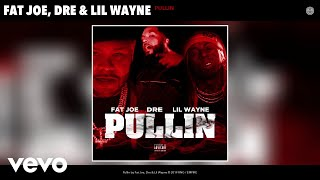 Fat Joe, Dre, Lil Wayne   Pullin (Audio)