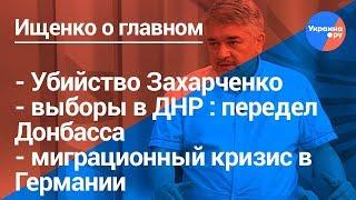 Ищенко о главном#16: убийство Захарченко, выборы в ДНР, миграционный кризис в Германии