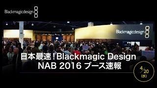 日本最速! Blackmagic Design NAB 2016 ブース速報