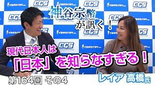 第164回④ レイア高橋氏:現代日本人は「日本」を知らなすぎる!ルーツを知れば幸せになれる!