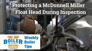 Protecting a McDonnell Miller Float Head During Inspection - Weekly Boiler Tips